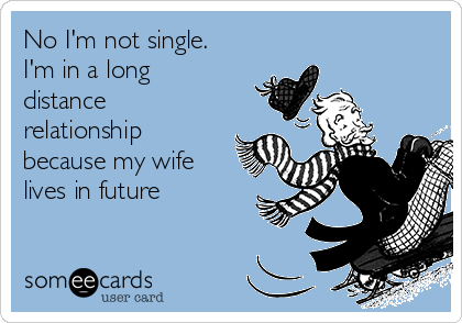 No I'm not single. I'm in a long distance relationship because my wife lives in future