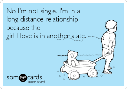 No I'm not single. I'm in a long distance relationship because the girl I love is in another state.