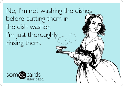 No, I'm not washing the dishes before putting them in the dish washer. I'm just thoroughly rinsing them.
