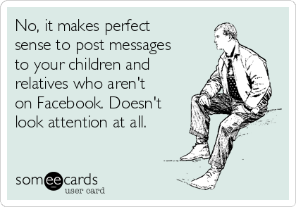 No, it makes perfect sense to post messages to your children and relatives who aren't on Facebook. Doesn't look attention at all.
