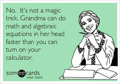 No.  It's not a magic trick. Grandma can do math and algebraic equations in her head faster than you can turn on your calculator.