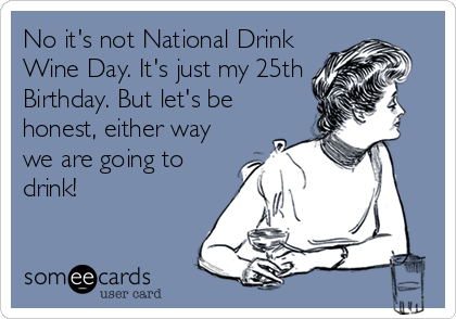 No it's not National Drink Wine Day. It's just my 25th Birthday. But let's be honest, either way we are going to drink!