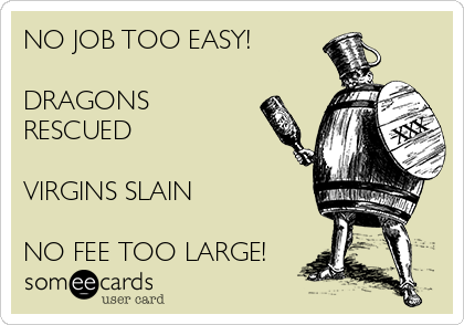 NO JOB TOO EASY!  DRAGONS RESCUED  VIRGINS SLAIN  NO FEE TOO LARGE!
