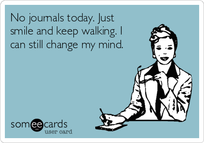 No journals today. Just smile and keep walking. I can still change my mind.
