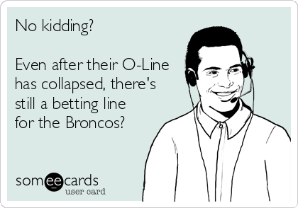 No kidding?   Even after their O-Line has collapsed, there's still a betting line for the Broncos?