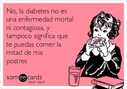 No, la diabetes no es una enfermedad mortal ni contagiosa, y tampoco significa que te puedas comer la mitad de mis postres
