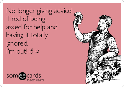 No longer giving advice!  Tired of being asked for help and having it totally ignored.  I'm out! ?