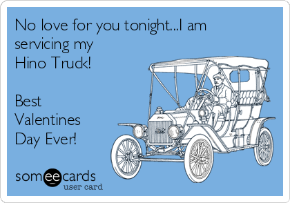 No love for you tonight...I am servicing my Hino Truck!  Best Valentines Day Ever!