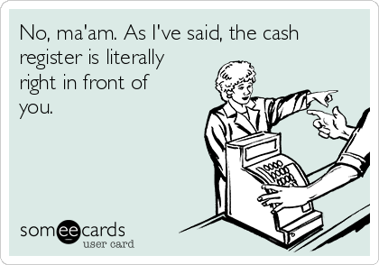 No, ma'am. As I've said, the cash register is literally right in front of you.