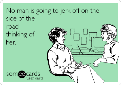 No man is going to jerk off on the side of the road thinking of her.