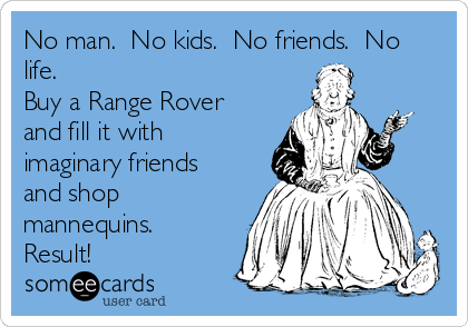 No man.  No kids.  No friends.  No life. Buy a Range Rover and fill it with imaginary friends and shop mannequins.  Result!