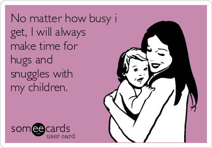 No matter how busy i get, I will always make time for  hugs and snuggles with my children.