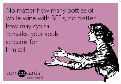 No matter how many bottles of white wine with BFF's, no matter how may cynical remarks, your souls screams for him still.