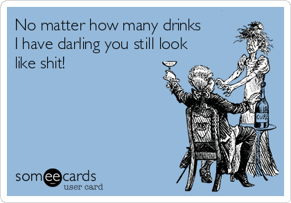 No matter how many drinks I have darling you still look like shit!
