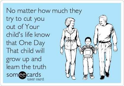 No matter how much they try to cut you out of Your child's life know that One Day That child will grow up and learn the truth