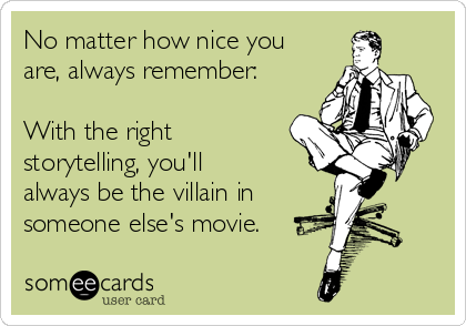 No matter how nice you are, always remember:  With the right storytelling, you'll always be the villain in  someone else's movie.