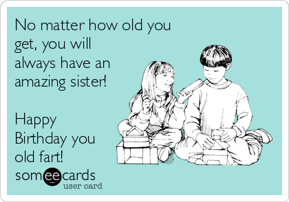 No Matter How Old You Get You Will Always Have An Amazing Sister – Old Fart Birthday Cards