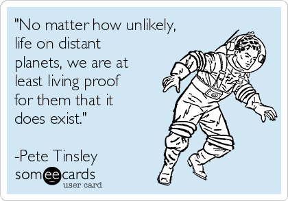 """No matter how unlikely, life on distant planets, we are at least living proof for them that it does exist.""  -Pete Tinsley"