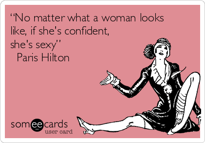"""No matter what a woman looks like, if she's confident, she's sexy""  ― Paris Hilton"