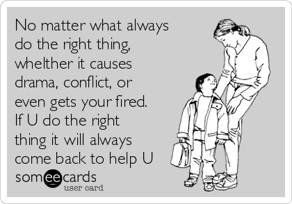 No matter what always do the right thing, whelther it causes drama, conflict, or even gets your fired. If U do the right thing it will always come back to help U