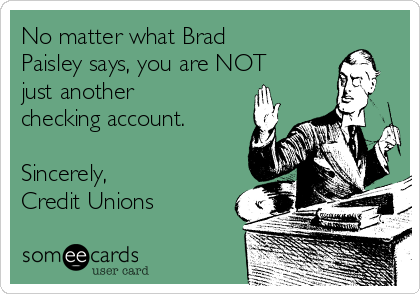 No matter what Brad Paisley says, you are NOT just another checking account.  Sincerely,  Credit Unions