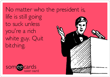 No matter who the president is, life is still going to suck unless you're a rich white guy. Quit bitching.