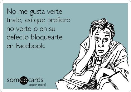 No me gusta verte triste, así que prefiero no verte o en su defecto bloquearte en Facebook.