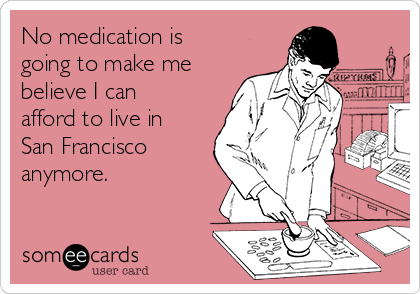 No medication is going to make me believe I can  afford to live in San Francisco anymore.