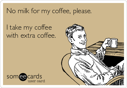 No milk for my coffee, please.  I take my coffee with extra coffee.