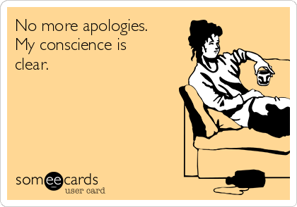 No more apologies.  My conscience is clear.