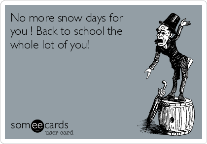 No more snow days for you ! Back to school the whole lot of you!