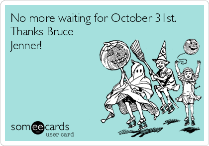 No more waiting for October 31st. Thanks Bruce Jenner!