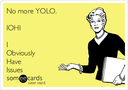 No more YOLO.  IOHI  I Obviously  Have Issues