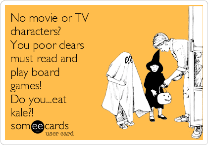 No movie or TV characters? You poor dears must read and play board games! Do you...eat kale?!