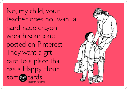 No, my child, your teacher does not want a handmade crayon wreath someone posted on Pinterest. They want a gift card to a place that has a Happy Hour.