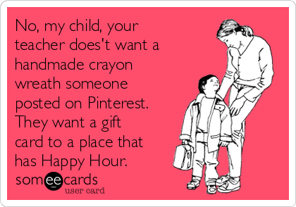 No, my child, your teacher does't want a   handmade crayon wreath someone posted on Pinterest. They want a gift card to a place that has Happy Hour.