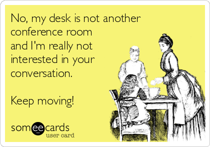 No, my desk is not another conference room and I'm really not interested in your conversation.  Keep moving!