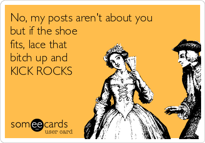 No, my posts aren't about you but if the shoe fits, lace that bitch up and KICK ROCKS