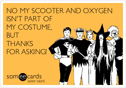 NO MY SCOOTER AND OXYGEN ISN'T PART OF MY COSTUME, BUT THANKS FOR ASKING!