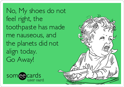No, My shoes do not feel right, the toothpaste has made me nauseous, and the planets did not align today. Go Away!