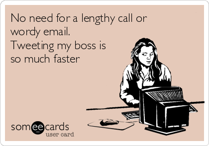No need for a lengthy call or wordy email. Tweeting my boss is so much faster