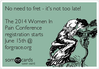 No need to fret - it's not too late!  The 2014 Women In Pain Conference registration starts June 15th @ forgrace.org