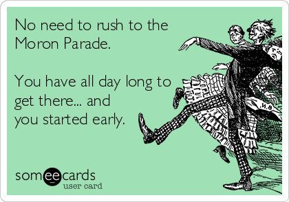No need to rush to the Moron Parade.    You have all day long to get there... and you started early.