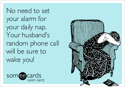 No need to set your alarm for your daily nap. Your husband's random phone call will be sure to wake you!