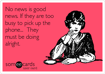 No news is good news. If they are too busy to pick up the phone...  They must be doing alright.