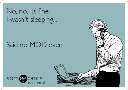No, no, its fine. I wasn't sleeping...   Said no MOD ever.