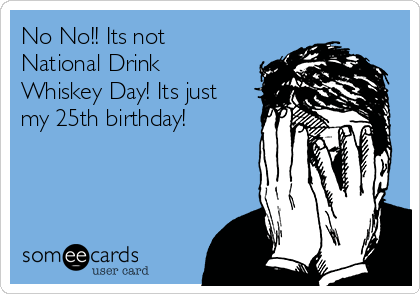 No No!! Its not National Drink Whiskey Day! Its just my 25th birthday!