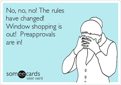 No, no, no! The rules have changed!  Window shopping is out!  Preapprovals are in!