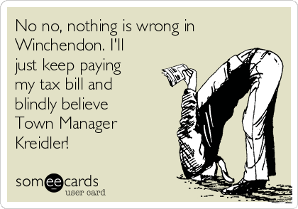 No no, nothing is wrong in Winchendon. I'll just keep paying my tax bill and blindly believe Town Manager Kreidler!