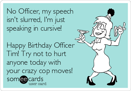 No Officer, my speech isn't slurred, I'm just speaking in cursive!  Happy Birthday Officer Tim! Try not to hurt anyone today with your crazy cop moves!